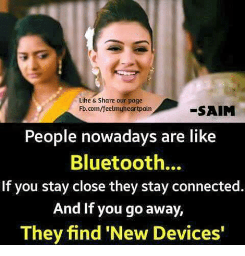 Bluetooth, Memes, and Connected: Like & Share our page  Fb.com/feelmyheartpain  -SAIM  People nowadays are like  Bluetooth.  If you stay close they stay connected.  And If you go away,  They find 'New Devices'