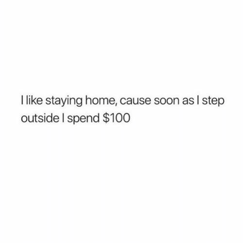 Staying Home: like staying home, cause soon as I step  outside I spend $100