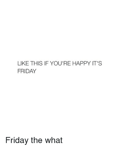 Friday, It's Friday, and Happy: LIKE THIS IF YOU'RE HAPPY IT'S  FRIDAY Friday the what