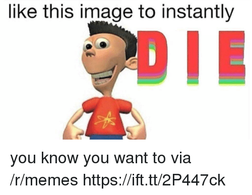 Memes, Image, and Via: like this image to instantly  DIE you know you want to via /r/memes https://ift.tt/2P447ck