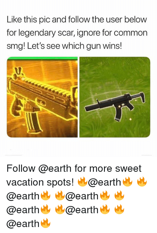 Memes, Common, and Earth: Like this pic and follow the user below  for legendary scar, ignore for common  smg! Let's see which gun wins! Follow @earth for more sweet vacation spots! 🔥@earth🔥 🔥@earth🔥 🔥@earth🔥 🔥@earth🔥 🔥@earth🔥 🔥@earth🔥
