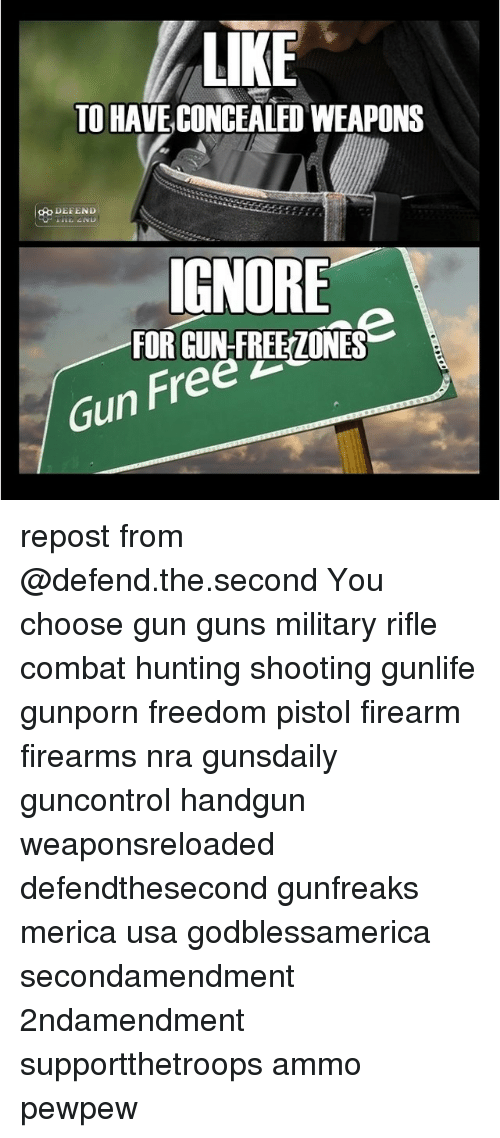 Guns, Memes, and Hunting: LIKE  TO HAVE CONCEALED WEAPONS  oo DEFEND  IGNORE  FOR GUN-FREEZONES  Gun Free  Free repost from @defend.the.second You choose gun guns military rifle combat hunting shooting gunlife gunporn freedom pistol firearm firearms nra gunsdaily guncontrol handgun weaponsreloaded defendthesecond gunfreaks merica usa godblessamerica secondamendment 2ndamendment supportthetroops ammo ΜΟΛΩΝΛΑΒΕ pewpew