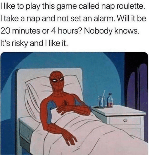 Take A Nap: like to play this game called nap roulette.  I take a nap and not set an alarm. Will it be  20 minutes or 4 hours? Nobody knows.  It's risky and I like it.