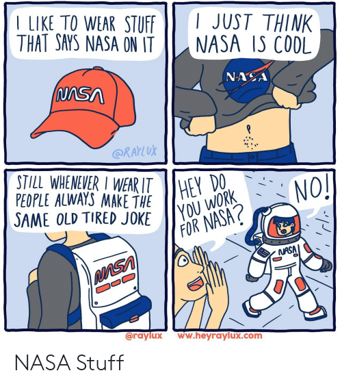 Nasa, Work, and Stuff: LIKE TO WEAR STUFF  THAT SAYS NASA ON IT  I JUST THINK  NASA IS CODL  NASA  (NASA  @RAKLUK  STILL WHENEVER I WEAR ITHEY  PEOPLE ALWAYS MAKE THE  SAME OLD TIRED JOKE  (NO!  YOU WORK  FOR NASA?  NASA  @raylux  ww.heyraylux.com NASA Stuff