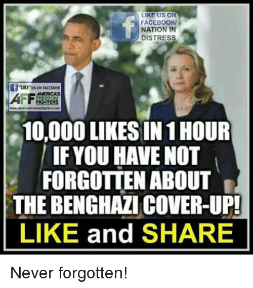 Facebook, Memes, and Never: LIKE US ON  FACEBOOK/  NATION IN  DISTRESS  2  LIKE US ON TACEBOOK  MERICAS  10,000 LIKES IN 1 HOUR  IF YOU HAVE NOT  FORGOTTEN ABOUT  THE BENGHAZI COVER-UP!  LIKE and SHARE Never forgotten!