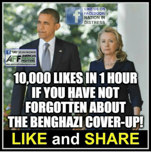 """Memes, 🤖, and Benghazi: LIKE US ON  FACEBOOK/  NATION IN  DISTRESS  """"LIKE"""" US ON FACEB00K  AMERICAS  castreedomfighte  10,000 LIKESIN 1HOUR  IF YOU HAVE NOT  FORGOTTEN ABOUT  THE BENGHAZI COVER-UP!  LIKE and  SHARE"""