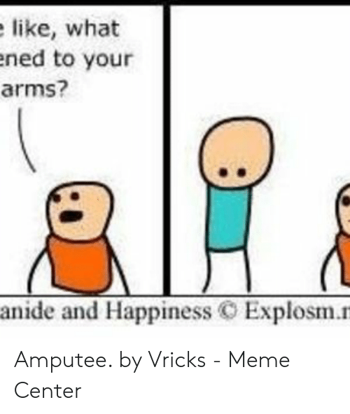 Meme, Happiness, and Arms: like, what  ened to your  arms?  anide and Happiness C Explosm.n Amputee. by Vricks - Meme Center
