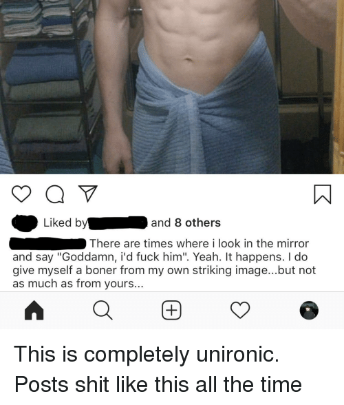 """Boner, Shit, and Yeah: Liked by  and 8 others  There are times where i look in the mirror  and say """"Goddamn, i'd fuck him"""". Yeah. It happens. I do  give myself a boner from my own striking image...but not  as much as from yours..."""