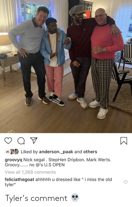 """Stephen, Nick, and Groovy: Liked by anderson._paak and others  groovyq Nick segal. StepHen Dripbon. Mark Werts  Groovy.. no @'s U.S OPEN  View all 1,368 comments  feliciathegoat ahhhhh u dressed like"""" i miss the old  tyler"""" Tyler's comment 💀"""