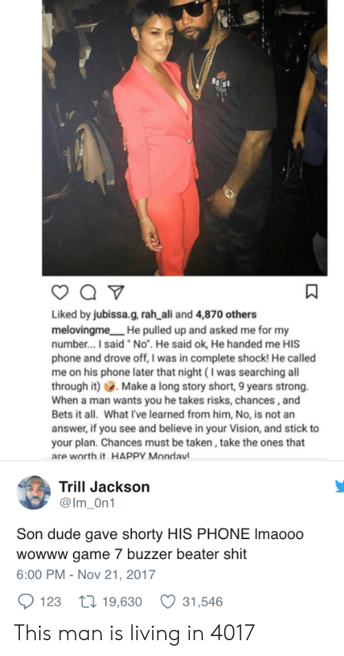 """Ali, Dude, and Phone: Liked by jubissa.g, rah ali and 4,870 others  melovingme He pulled up and asked me for my  number...I said """"No"""". He said ok, He handed me HIS  phone and drove off, I was in complete shock! He called  me on his phone later that night (I was searching all  through it) Make a long story short, 9 years strong.  When a man wants you he takes risks, chances,and  Bets it all. What I've learned from him, No, is not an  answer, if you see and believe in your Vision, and stick to  your plan. Chances must be taken, take the ones that  are worth it HAPPY Mondavl  Trill Jackson  @Im On1  Son dude gave shorty HIS PHONE Imaooo  wowww game 7 buzzer beater shit  6:00 PM - Nov 21, 2017  123 t 19,630 31,546 This man is living in 4017"""