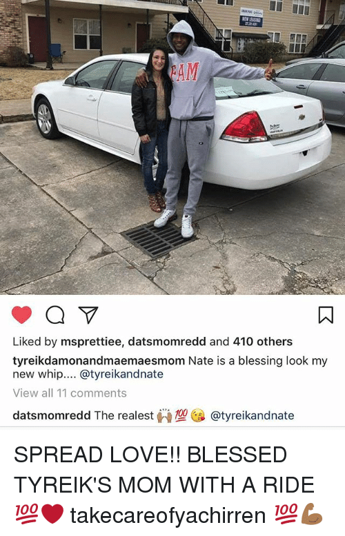 Blessed, Love, and Memes: Liked by msprettiee, datsmomredd and 410 others  tyreikdamonandmaemaesmom Nate is a blessing look my  new whip.... @tyreikandnate  View all 11 comments  datsmomredd The realest W型@ @tyreikandnate SPREAD LOVE!! BLESSED TYREIK'S MOM WITH A RIDE 💯❤️ takecareofyachirren 💯💪🏾