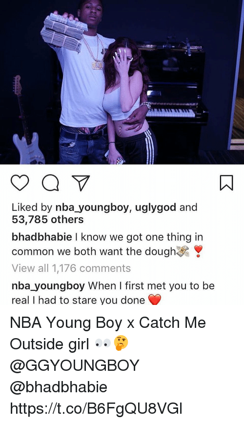 Girls, Nba, and Common: Liked by nba youngboy, uglygod and  53,785 others  bhad bhabie I know we got one thing in  common we both want the dough  View all 1,176 comments  nba youngboy When I first met you to be  real I had to stare you done NBA Young Boy x Catch Me Outside girl 👀🤔 @GGYOUNGBOY @bhadbhabie https://t.co/B6FgQU8VGl