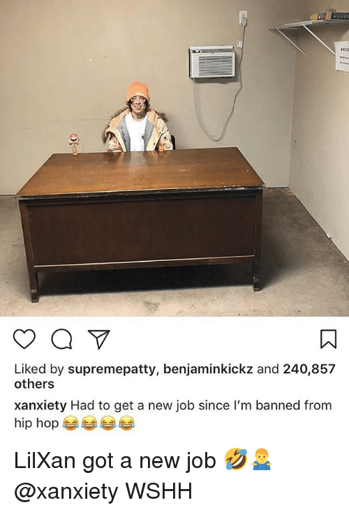Memes, Wshh, and Hip Hop: Liked by supremepatty, benjaminkickz and 240,857  others  xanxiety Had to get a new job since I'm banned from  hip hop 부부 부부 LilXan got a new job 🤣🤷♂️ @xanxiety WSHH