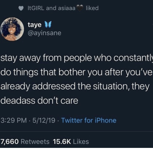 Deadass: liked  ITGIRL and asiaaa  taye  @ayinsane  stay away from people who constant l  do things that bother you after you've  already addressed the situation, they  deadass don't care  3:29 PM 5/12/19 Twitter for iPhone  7,660 Retweets 15.6K Likes