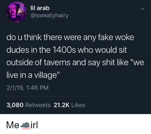 """Fake, Shit, and Live: lil arab  @sweatyhairy  do u think there were any fake woke  dudes in the 1400s who would sit  outside of taverns and say shit like """"we  live in a village  2/1/19, 1:46 PM  3,080 Retweets 21.2K Likes Me🐀irl"""