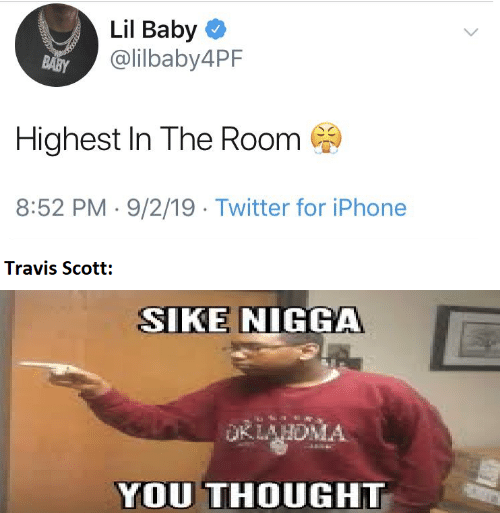 room: Lil Baby O  @lilbaby4PF  BABY  Highest In The Room  8:52 PM · 9/2/19 · Twitter for iPhone  Travis Scott:  SIKE NIGGA  OKLAHDMA  YOU THOUGHT