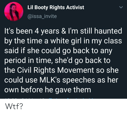 white girl: Lil Booty Rights Activist  @issa_invite  It's been 4 years & I'm still haunted  by the time a white girl in my claSS  said if she could go back to any  period in time, she'd go back to  the Civil Rights Movement so she  could use MLK's speeches as her  own before he gave them Wtf?