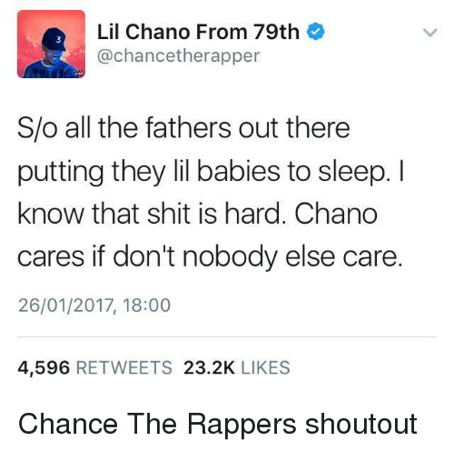 Chance the Rapper, Shit, and Sleep: Lil Chano From 79th  @chancetherapper  3  S/o all the fathers out there  putting they lil babies to sleep. I  know that shit is hard. Chano  cares if don't nobody else care  26/01/2017, 18:00  4,596 RETWEETS 23.2K LIKES Chance The Rappers shoutout