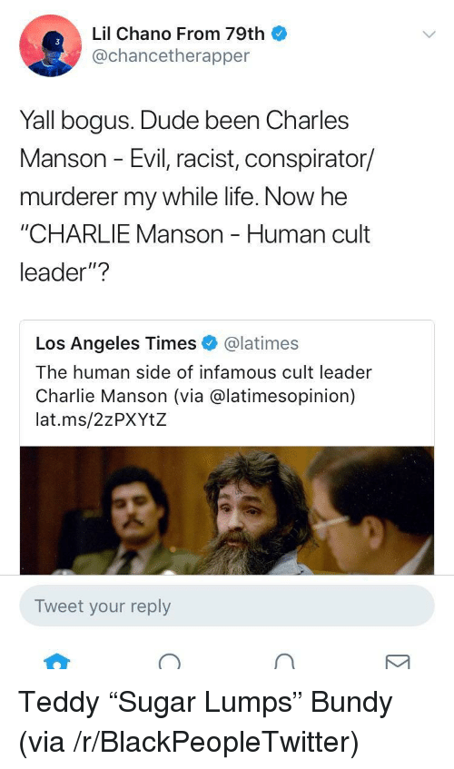 """Blackpeopletwitter, Charlie, and Dude: Lil Chano From 79th  @chancetherapper  Yall bogus. Dude been Charles  Manson - Evil, racist, conspirator/  murderer my while life. Now he  """"CHARLIE Manson - Human cult  leader""""?  Los Angeles Times@latimes  The human side of  Charlie Manson (via @latimesopinion)  lat.ms/2zPXYtZ  infamous cult leader  Tweet your reply <p>Teddy """"Sugar Lumps"""" Bundy (via /r/BlackPeopleTwitter)</p>"""
