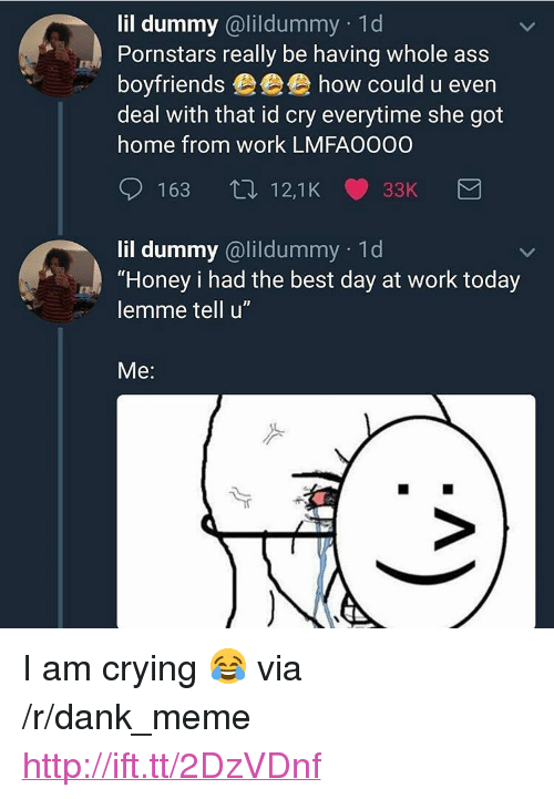 """Ass, Crying, and Dank: lil dummy @lildummy 1d  Pornstars really be having whole ass  boyfriends eee how could u even  deal with that id cry everytime she got  home from work LMFA0000  163 12,1K 33K  lil dummy @lildummy 1d  """"Honey i had the best day at work today  lemme tell u""""  Me: <p>I am crying 😂 via /r/dank_meme <a href=""""http://ift.tt/2DzVDnf"""">http://ift.tt/2DzVDnf</a></p>"""