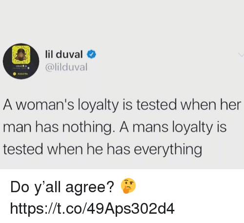 Lil Duval, Her, and Man: lil duval  @lilduval  A woman's loyalty is tested when her  man has nothing. A mans loyalty is  tested when he has everything Do y'all agree? 🤔 https://t.co/49Aps302d4