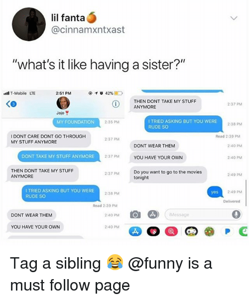 """Fanta, Funny, and Memes: lil fanta  @cinnamxntxast  """"what's it like having a sister?""""  l T-Mobile LTE  2:51 PM  THEN DONT TAKE MY STUFF  ANYMORE  2:37 PM  Jojo  I TRIED ASKING BUT YOU WERE  RUDE SO  MY FOUNDATION  2:35 PM  2-38 PM  I DONT CARE DONT GO THROUGH  MY STUFF ANYMORE  Read 2:39 PM  237 PM  DONT WEAR THEM  2:40 PM  DONT TAKE MY STUFF ANYMORE  2:37 PM  YOU HAVE YOUR OWN  2:40 PM  THEN DONT TAKE MY STUFF  ANYMORE  Do you want to go to the movies  tonight  2:37 PM  2:49 PM  I TRIED ASKING BUT YOU WERE  RUDE SO  2:38 PM  2-49 PM  Delivered  Read 2:39 P  DONT WEAR THEM  2:40 PM  Message  YOU HAVE YOUR OWN  2:40 PM Tag a sibling 😂 @funny is a must follow page"""