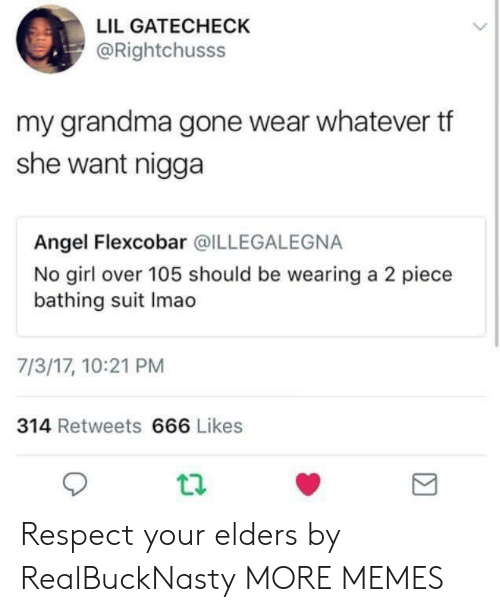 Dank, DeMarcus Cousins, and Grandma: LIL GATECHECK  @Rightchusss  my grandma gone wear whatever tf  she want nigga  Angel Flexcobar @ILLEGALEGNA  No girl over 105 should be wearing a 2 piece  bathing suit Imao  7/3/17, 10:21 PM  314 Retweets 666 Likes Respect your elders by RealBuckNasty MORE MEMES