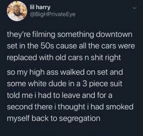 A 3: lil harry  @BigHPrivateEye  they're filming something downtown  set in the 50s cause all the cars were  replaced with old cars n shit right  so my high ass walked on set and  some white dude in a 3 piece suit  told me i had to leave and for a  second there i thought i had smoked  myself back to segregation