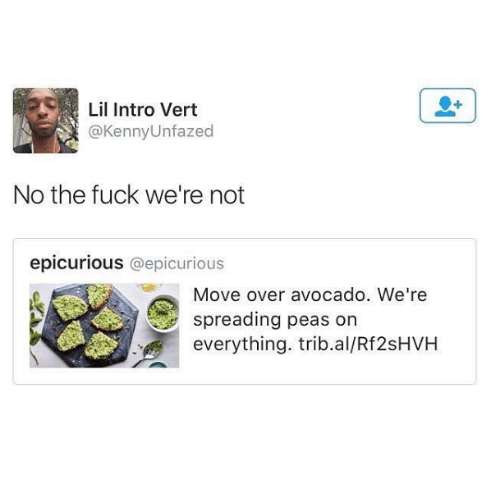Dank, Fucking, and Avocado: Lil Intro Vert  Kenny Unfazed  No the fuck we're not  epicurious @epicurious  Move over avocado. We're  spreading peas on  everything. trib.al/Rf2sHVH