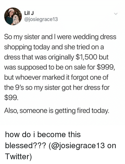 Blessed, Memes, and Shopping: Lil J  @josiegrace13  So my sister and I were wedding dress  shopping today and she tried on a  dress that was originally $1,500 but  was supposed to be on sale for $999,  but whoever marked it forgot one of  the 9's so my sister got her dress for  $99  Also, someone is getting fired today how do i become this blessed??? (@josiegrace13 on Twitter)