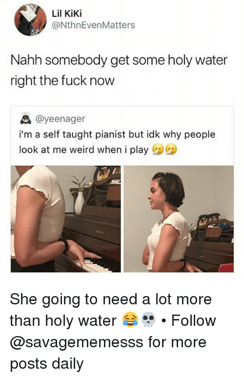 Memes, Weird, and Fuck: Lil KiKi  @NthnEvenMatters  Nahh somebody get some holy water  right the fuck now  @yeenager  i'm a self taught pianist but idk why people  look at me weird when i play She going to need a lot more than holy water 😂💀 • Follow @savagememesss for more posts daily