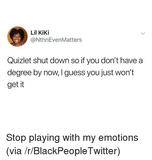 Blackpeopletwitter, Guess, and Quizlet: Lil KiKi  @NthnEvenMatters  Quizlet shut down so if you don't have a  degree by now, I guess you just won't  get it Stop playing with my emotions (via /r/BlackPeopleTwitter)