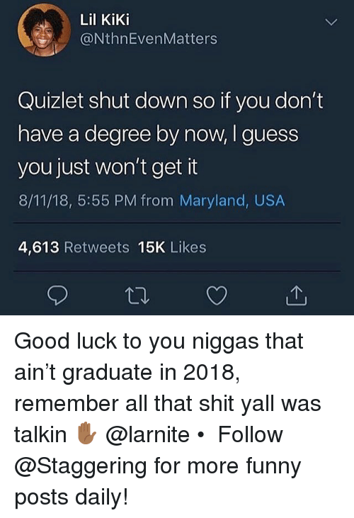 Funny, Shit, and Good: Lil KiKi  @NthnEvenMatters  Quizlet shut down so if you don't  have a degree by now, I guess  you just won't get it  8/11/18, 5:55 PM from Maryland, USA  4,613 Retweets 15K Likes Good luck to you niggas that ain't graduate in 2018, remember all that shit yall was talkin ✋🏾 @larnite • ➫➫➫ Follow @Staggering for more funny posts daily!