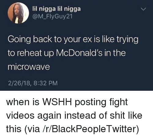Blackpeopletwitter, McDonalds, and Shit: lil nigga lil nigga  @M_FlyGuy21  Going back to your ex is like trying  to reheat up McDonald's in the  microwave  2/26/18, 8:32 PM <p>when is WSHH posting fight videos again instead of shit like this (via /r/BlackPeopleTwitter)</p>