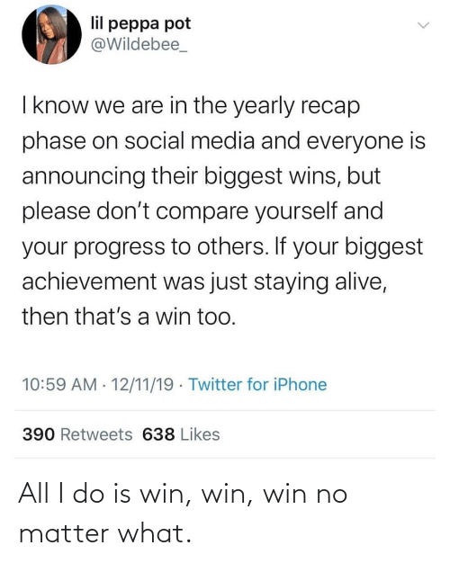 Social media: lil peppa pot  @Wildebee_  I know we are in the yearly recap  phase on social media and everyone is  announcing their biggest wins, but  please don't compare yourself and  your progress to others. If your biggest  achievement was just staying alive,  then that's a win too.  10:59 AM · 12/11/19 · Twitter for iPhone  390 Retweets 638 Likes All I do is win, win, win no matter what.