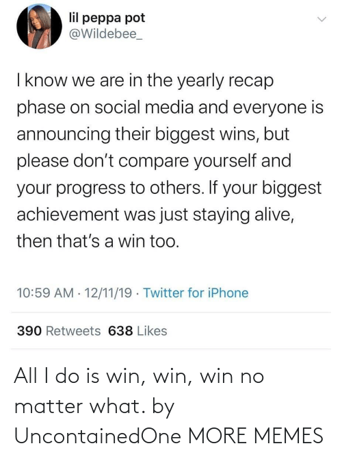 Social media: lil peppa pot  @Wildebee_  I know we are in the yearly recap  phase on social media and everyone is  announcing their biggest wins, but  please don't compare yourself and  your progress to others. If your biggest  achievement was just staying alive,  then that's a win too.  10:59 AM · 12/11/19 · Twitter for iPhone  390 Retweets 638 Likes All I do is win, win, win no matter what. by UncontainedOne MORE MEMES
