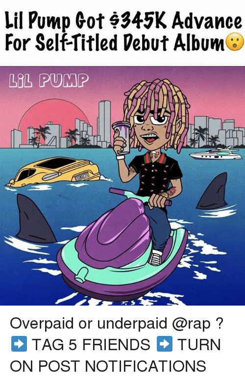 Friends, Lol, and Memes: Lil Pump Got 9345K Advance  For Self-Titled Debut Album  LOL PUMP Overpaid or underpaid @rap ? ➡️ TAG 5 FRIENDS ➡️ TURN ON POST NOTIFICATIONS