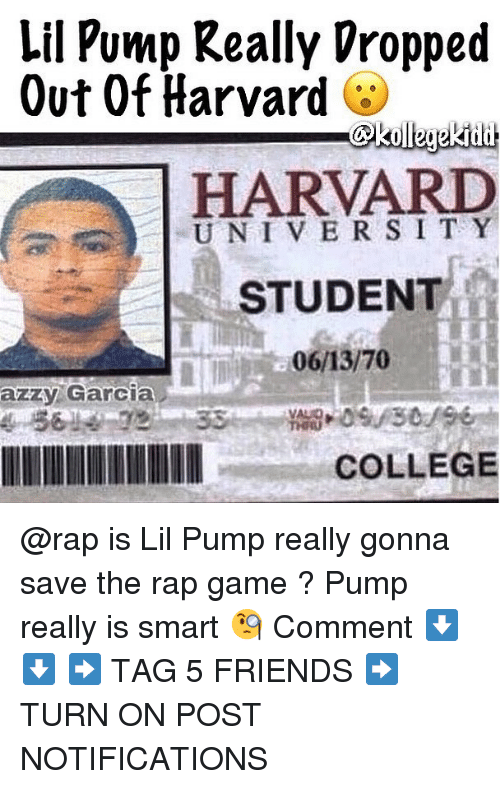 College, Friends, and Memes: Lil Pump Really Vropped  Out Of Harvard  HARVARD  UNIVER SI T Y  STUDENT  azzy Garcia  COLLEGE @rap is Lil Pump really gonna save the rap game ? Pump really is smart 🧐 Comment ⬇️⬇️ ➡️ TAG 5 FRIENDS ➡️ TURN ON POST NOTIFICATIONS