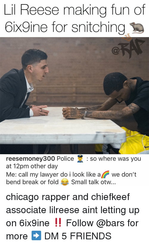 Chicago, Friends, and Memes: Lil  Reese  making  fun  of  6ix9ine for snitching  reesemoney300 Police : so where was you  at 12pm other day  Me: call my lawver do i look like a we don't  bend break or fold Small talk otw.. chicago rapper and chiefkeef associate lilreese aint letting up on 6ix9ine ‼️ Follow @bars for more ➡️ DM 5 FRIENDS