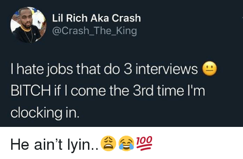Bitch, Jobs, and Time: Lil Rich Aka Crash  @Crash_The_King  I hate jobs that do 3 interviews  BITCH if I come the 3rd time l'm  clocking in. He ain't lyin..😩😂💯
