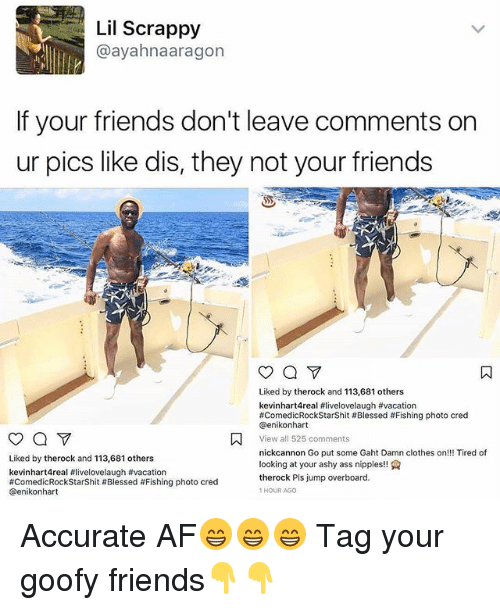Af, Ass, and Blessed: Lil Scrappy  @ayahnaaragon  If your friends don't leave comments on  ur pics like dis, they not your friends  Liked by therock and 113,681 others  kevinhart4real #livelovelaugh #va cation  #comedicRockStarShit # Blessed # Fishing photo cred  @enikonhart  View all 525 comments  nickcannon Go put some Gaht Damn clothes on!! Tired of  looking at your ashy ass nipples!!  therock Pls jump overboard.  1HOUR AGo  Liked by therock and 113,681 others  kevinhart4real #livelovelaugh #vacation  #ComedicRockStarShit # Blessed #Fishing photo cred  @enikonhart Accurate AF😁😁😁 Tag your goofy friends👇👇