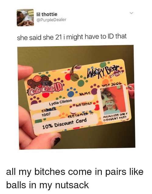 Girl Memes, Clinton, and One: lil thottie  @PurpleDealer  she said she 21 i might have to ID that  WBF 2006  Lydia Clinton  10/07  MEMBERS ONE y  DiSCOUNT CARD  10% Discount Card all my bitches come in pairs like balls in my nutsack