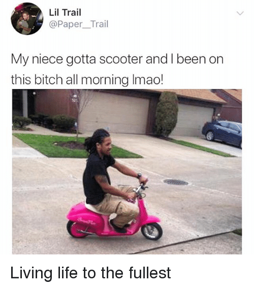 Bitch, Life, and Memes: Lil Trail  @Paper_Trail  My niece gotta scooter andI been on  this bitch all morning Imao! Living life to the fullest