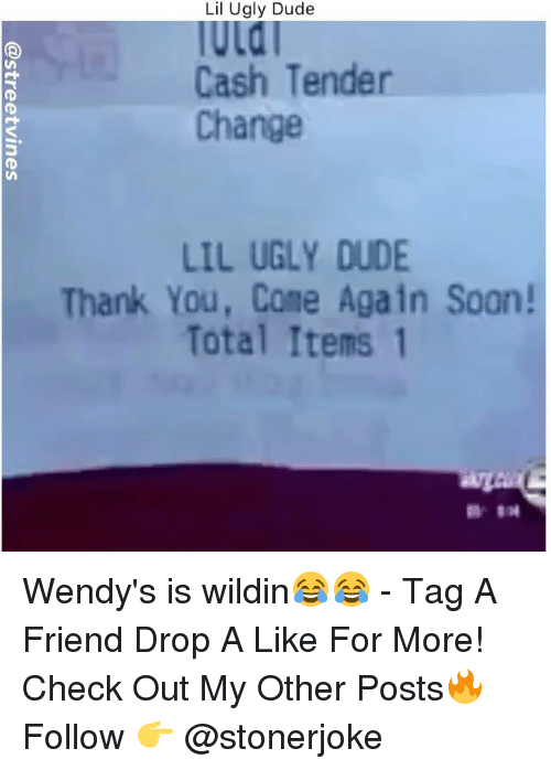 Dude, Memes, and Soon...: Lil Ugly Dude  la  Cash Tender  Change  LIL UGLY DUDE  Thank You, Come Again Soon!  Total Items 1 Wendy's is wildin😂😂 - Tag A Friend Drop A Like For More! Check Out My Other Posts🔥 Follow 👉 @stonerjoke