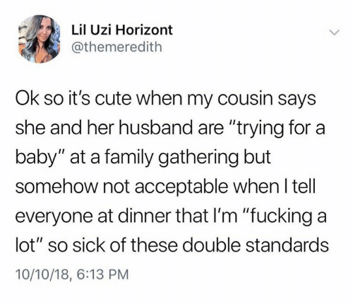 """Cute, Family, and Fucking: Lil Uzi Horizont  @themeredith  Ok so it's cute when my cousin says  she and her husband are """"trying for a  baby"""" at a family gathering but  somehow not acceptable when ltell  everyone at dinner that I'm """"fucking a  lot"""" so sick of these double standards  10/10/18, 6:13 PM"""