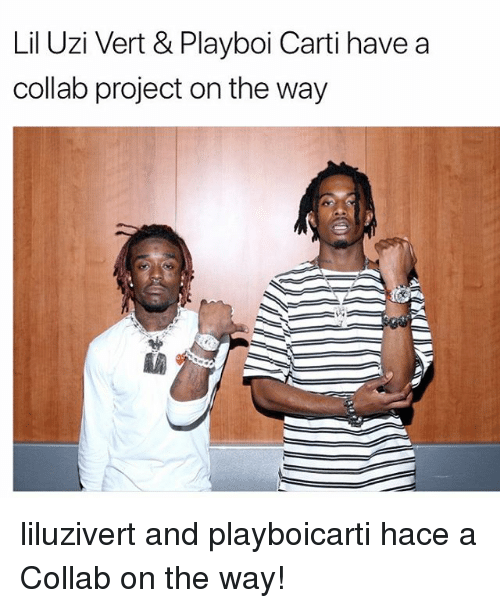 Memes, Playboi Carti, and 🤖: Lil Uzi Vert & Playboi Carti have a  collab project on the way liluzivert and playboicarti hace a Collab on the way!