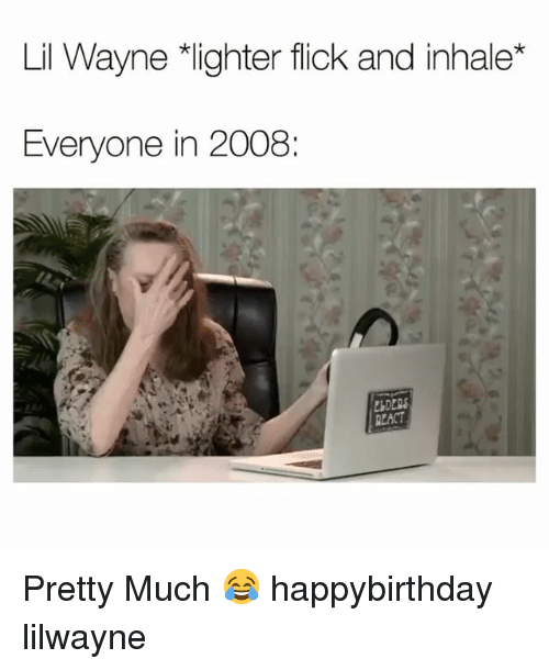 "Funny, Lil Wayne, and Lil: Lil Wayne ""lighter flick and inhale*  Everyone in 2008:  DERS  EACT Pretty Much 😂 happybirthday lilwayne"