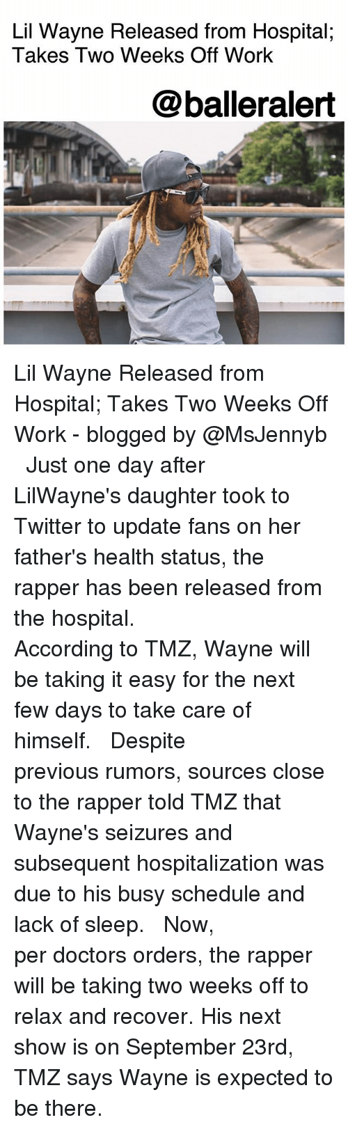 Lil Wayne, Memes, and Twitter: Lil Wayne Released from Hospital;  Takes Two Weeks Off Work  @balleralert Lil Wayne Released from Hospital; Takes Two Weeks Off Work - blogged by @MsJennyb ⠀⠀⠀⠀⠀⠀⠀ ⠀⠀⠀⠀⠀⠀⠀ Just one day after LilWayne's daughter took to Twitter to update fans on her father's health status, the rapper has been released from the hospital. ⠀⠀⠀⠀⠀⠀⠀ ⠀⠀⠀⠀⠀⠀⠀ According to TMZ, Wayne will be taking it easy for the next few days to take care of himself. ⠀⠀⠀⠀⠀⠀⠀ ⠀⠀⠀⠀⠀⠀⠀ Despite previous rumors, sources close to the rapper told TMZ that Wayne's seizures and subsequent hospitalization was due to his busy schedule and lack of sleep. ⠀⠀⠀⠀⠀⠀⠀ ⠀⠀⠀⠀⠀⠀⠀ Now, per doctors orders, the rapper will be taking two weeks off to relax and recover. His next show is on September 23rd, TMZ says Wayne is expected to be there.