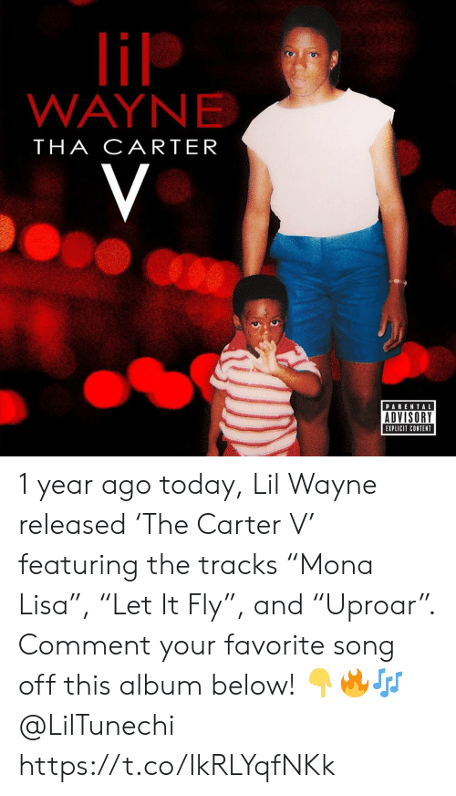 """Lil Wayne, Parental Advisory, and Today: lil  WAYNE  THA CARTER  V  PARENTAL  ADVISORY  EXPLICIT CONTENT 1 year ago today, Lil Wayne released 'The Carter V' featuring the tracks """"Mona Lisa"""", """"Let It Fly"""", and """"Uproar"""". Comment your favorite song off this album below! ??? @LilTunechi https://t.co/IkRLYqfNKk"""