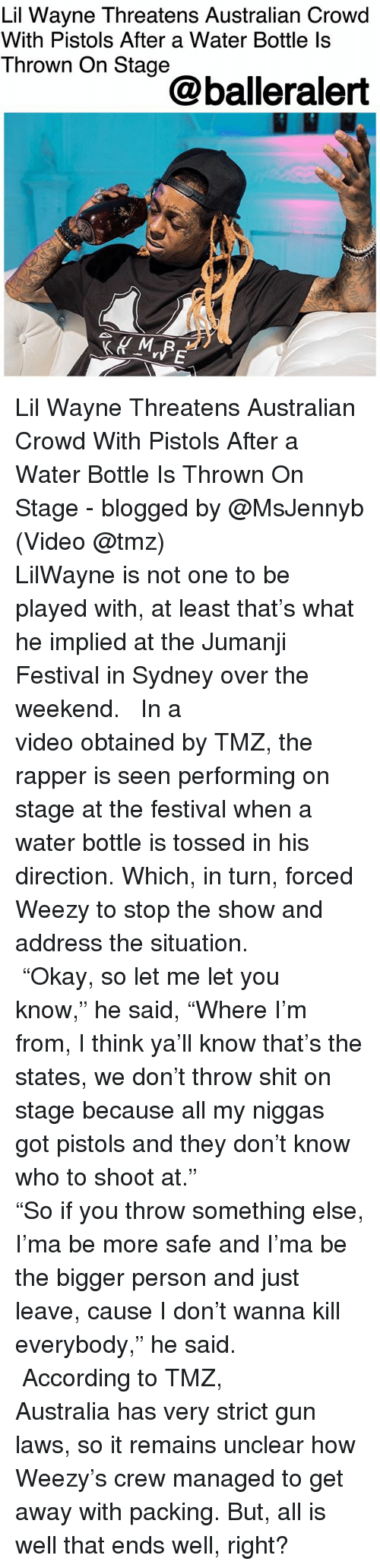 "my niggas: Lil Wayne Threatens Australian Crowd  With Pistols After a Water Bottle ls  Thrown On Stage  @balleralert Lil Wayne Threatens Australian Crowd With Pistols After a Water Bottle Is Thrown On Stage - blogged by @MsJennyb (Video @tmz) ⠀⠀⠀⠀⠀⠀⠀⠀⠀ ⠀⠀⠀⠀⠀⠀⠀⠀⠀ LilWayne is not one to be played with, at least that's what he implied at the Jumanji Festival in Sydney over the weekend. ⠀⠀⠀⠀⠀⠀⠀⠀⠀ ⠀⠀⠀⠀⠀⠀⠀⠀⠀ In a video obtained by TMZ, the rapper is seen performing on stage at the festival when a water bottle is tossed in his direction. Which, in turn, forced Weezy to stop the show and address the situation. ⠀⠀⠀⠀⠀⠀⠀⠀⠀ ⠀⠀⠀⠀⠀⠀⠀⠀⠀ ""Okay, so let me let you know,"" he said, ""Where I'm from, I think ya'll know that's the states, we don't throw shit on stage because all my niggas got pistols and they don't know who to shoot at."" ⠀⠀⠀⠀⠀⠀⠀⠀⠀ ⠀⠀⠀⠀⠀⠀⠀⠀⠀ ""So if you throw something else, I'ma be more safe and I'ma be the bigger person and just leave, cause I don't wanna kill everybody,"" he said. ⠀⠀⠀⠀⠀⠀⠀⠀⠀ ⠀⠀⠀⠀⠀⠀⠀⠀⠀ According to TMZ, Australia has very strict gun laws, so it remains unclear how Weezy's crew managed to get away with packing. But, all is well that ends well, right?"